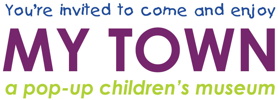 You're invited to come and enjoy: MY Town - a pop-up children's museum