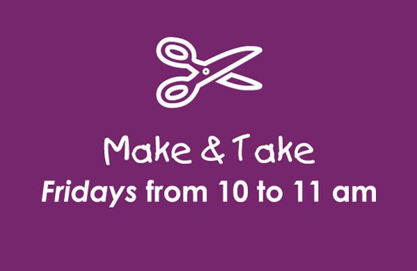 Make & Take: Fridays from 11 to 11 am
